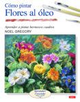 COMO PINTAR FLORES AL OLEO: APRENDER A PINTAR HERMOSOS CUADROS - 9788496365964 - NOEL GREGORY
