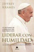 LIDERAR CON HUMILDAD: 12 LECCIONES DE LIDERAZGO DEL PAPA FRANCISCO - 9788416253074 - JEFFREY A. KRAMES