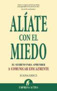 ALIATE CON EL MIEDO: EL SECRETO PARA APRENDER A COMUNICAR EFICAZM ENTE - 9788492452774 - JUANA ERICE