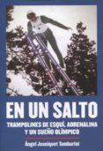 EN UN SALTO: TRAMPOLINES DE ESQUI, ADRENALINA Y UN SUEÑO OLIMPICO - 9788494565274 - ANGEL JOANIQUET TAMBURINI