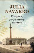 DISPARA, YO YA ESTOY MUERTO - 9788401354694 - JULIA NAVARRO