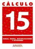 CALCULO 15: SUMAS, RESTAS, MULTIPLICACIONES Y DIVISIONES - 9788466715294 - VV.AA.