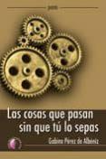 LAS COSAS QUE PASAN SIN QUE TU LO SEPAS - 9788492629794 - GABINO PEREZ DE ALBENIZ