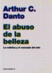 EL ABUSO DE LA BELLEZA: LA ESTETICA Y EL CONCEPTO DEL ARTE ARTHUR C. DANTO