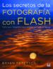 LOS SECRETOS DE LA FOTOGRAFIA CON FLASH: COMO HACER FOTOGRAFIAS E SPECTACULARES CON FLASH ELECTRONICO BRYAN PETERSON