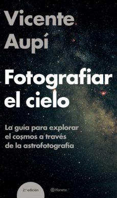 fotografiar el cielo: la guia para explorar el cosmos a traves de la astrofotografia-vicente aupi-9788408060604