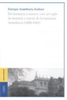 Leer el libro en línea gratis sin descargar DE FARMACIA A MUSEO: CASI UN SIGLO DE HISTORIA A TRAVÉS DE LA FAR MACIA ARAMBURU de ENRIQUE ARAMBURU ARALUCE