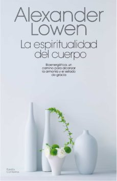 la espiritualidad del cuerpo: bionergetica, un camino para alcanz ar la armonia y el estado de gracia-alexander lowen-9788475098814