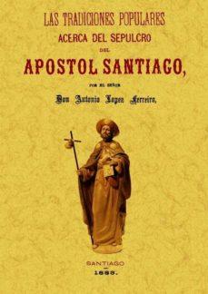 las tradiciones populares acerca del sepulcro del apostol santiag o (ed. facsimil)-antonio lopez ferreiro-9788497618014