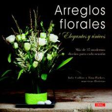 Descargar ebook ARREGLOS FLORALES ELEGANTES Y UNICOS: MAS DE 35 MODERNOS DISEÑOS PARA CADA OCASION (Literatura española) de JULIE COLLINS