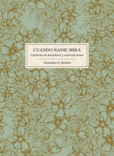 Ebook de google descargar CUANDO NADIE MIRA: CUADERNO DE DESORDENES Y CONTRADICCIONES (Literatura española) de ALEJANDRA G. REMON ePub