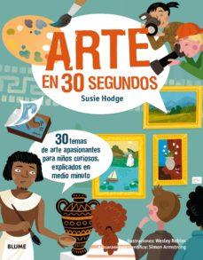 30 segundos. arte en 30 segundos: 30 temas de arte apasionantes para niños curiosos, explicados en medio minuto-susie hodge-wesley robins-9788417254124