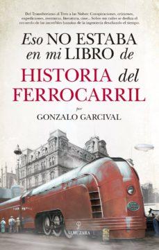 Ebooks gratis descargar pocket pc ESO NO ESTABA EN MI LIBRO DE HISTORIA DEL FERROCARRIL 9788417558024 (Literatura española) de GONZALO GARCIVAL CHM