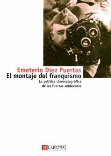el montaje del franquismo: politica cinematografica de las fuerza s sublevadas-emeterio diez puertas-9788475844824