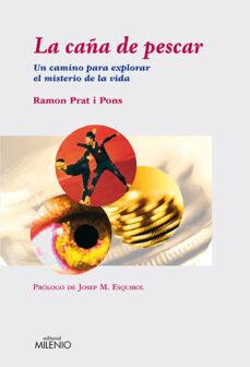 Descargas de libros electrónicos gratis para teléfonos LA CAÑA DE PESCAR. UN CAMINO PARA EXPLORAR EL MISTERIO DE LA VIDA RTF PDB de RAMON PRAT I PONS 9788497432924 in Spanish