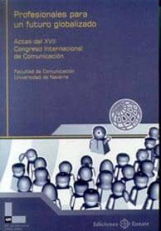 PROFESIONALES PARA UN FUTURO GLOBALIZADO; ACTAS DE XVII CONGRESO INTERNACIONAL DE COMUNICACION - VV.AA. | Adahalicante.org