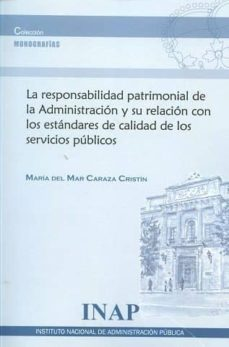 la responsabilidad patrimonial de la adminsitración y su relación con los estándares de calidad de los servicios públicos-maria del mar caraza cristin-9788473515344