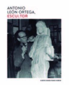 antonio león ortega, escultor-alberto german franco romero-9788417066154