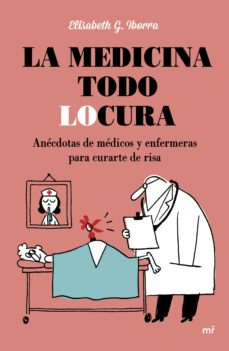 Descargar gratis ebooks txt LA MEDICINA TODO LOCURA: ANECDOTAS DE MEDICOS Y ENFERMERAS PARA CURARTE DE RISA 9788427042254  de ELISABETH G. IBORRA