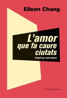 l amor que fa caure ciutats-eileen chang-9788473292054