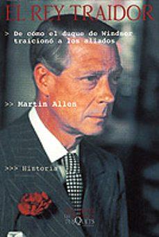 el rey traidor: de como el duque de windsor traiciono a los aliad os-martin allen-9788483107454