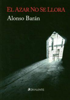 Ebooks archive descargar gratis EL AZAR NO SE LLORA de ALONSO BARAN PDF DJVU RTF 9788494173554