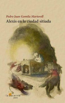 Descarga gratuita de libros electrónicos de mitología griega. ALEXIS EN LA CIUDAD SITIADA PDF de PEDRO JUAN GOMILA MARTORELL