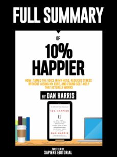 """full summary of """"10% happier: how i tamed the voice in my head, reduced stress without losing my edge, and found self-help that actually works – by dan harris"""" (ebook)-sapiens editorial-sapiens editorial-9783964549464"""