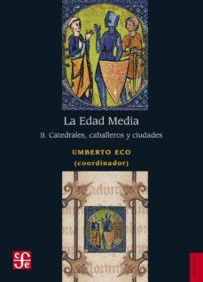 Descargas de libros gratis en pdf LA EDAD MEDIA (II): CATEDRALES, CABALLEROS Y CIUDADES de UMBERTO (COORD.) ECO 9786071658364