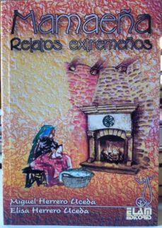 Descargar Ebooks en formato txt gratis MAMAEÑA: RELATOS EXTREMEÑOS de MIGUEL HERRERO UCEDA, ELISA HERRERO UCEDA 9788493658564 MOBI ePub in Spanish
