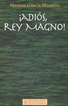 ¡adios, rey magno!-matilde garcia-mauriño-9788461509584