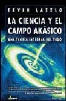 la ciencia y el campo akasico: una teoria integral del todo-ervin laszlo-9788497631594
